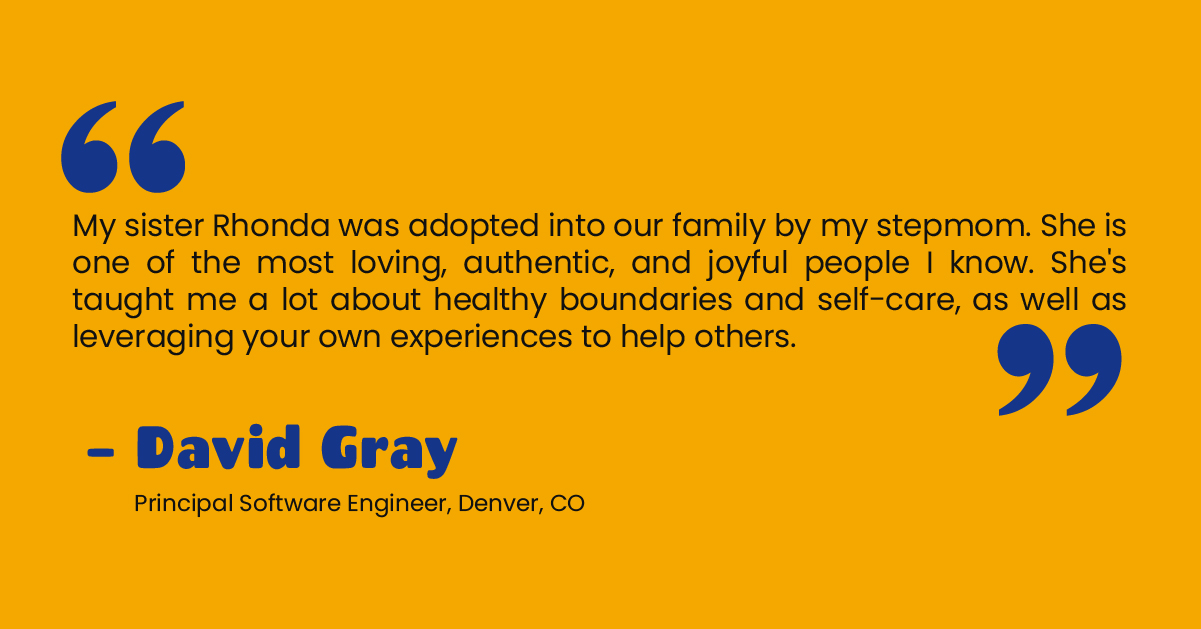 """""""My sister Rhonda was adopted into our family by my stepmom. She is one of the most loving, authentic, and joyful people I know. She's taught me a lot about healthy boundaries and self-care, as well as leveraging your own experiences to help others."""" - David Gray, Principal Software Engineer, Denver, CO"""