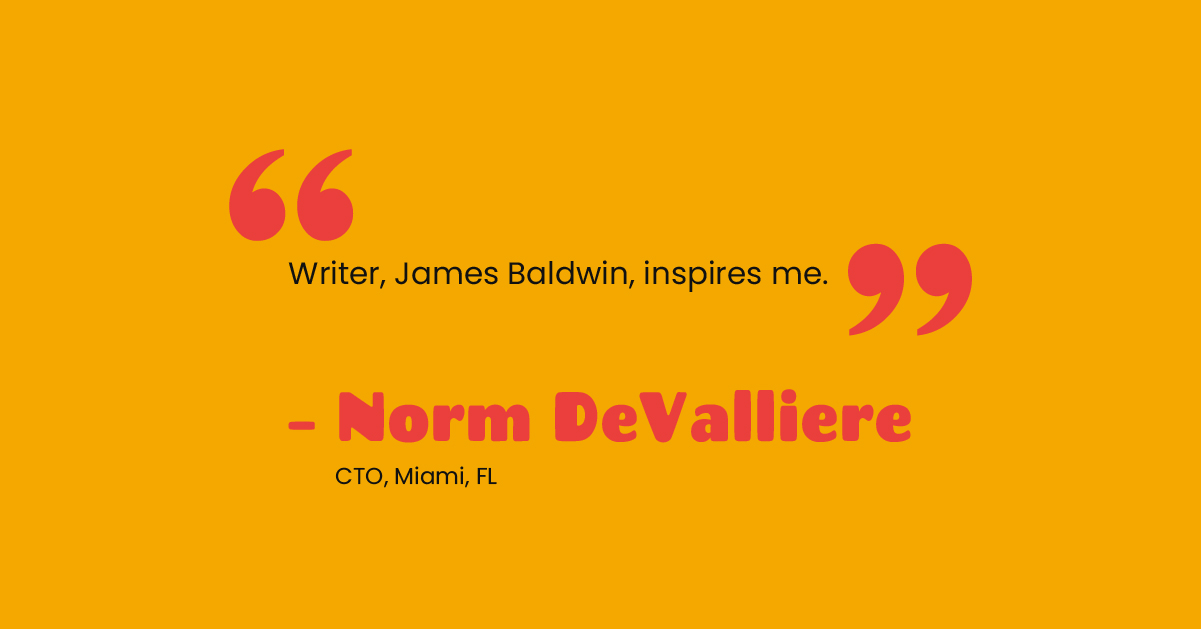 """""""Writer, James Baldwin, inspires me.""""- Norm DeValliere, Technical Account Manager, Portland, OR"""