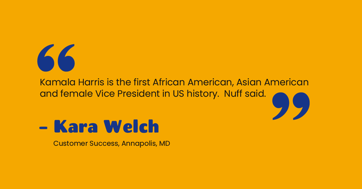 """""""Kamala Harris is the first African American, Asian American and female Vice President in US history. Nuff said. """" - Kara Welch, Customer Success, Annapolis, MD"""