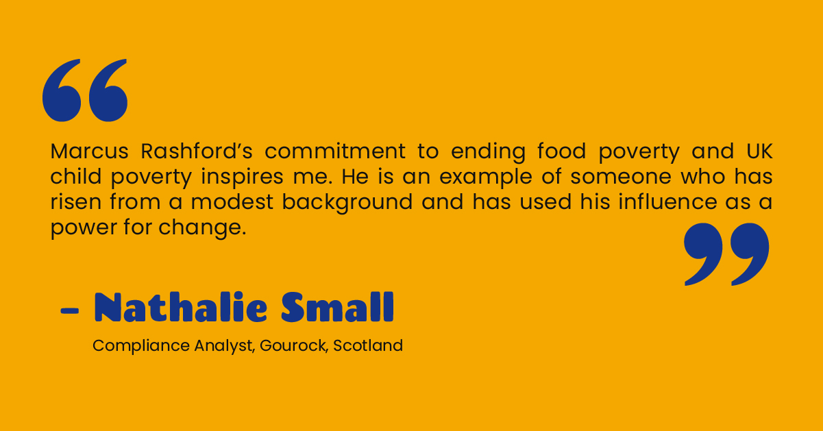 """""""Marcus Rashford's commitment to ending food poverty and UK child poverty inspires me. He is an example of someone who has risen from a modest background and has used his influence as a power for change."""" - Nathalie Small, Compliance Analyst, Gourock, Scotland"""