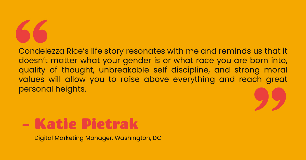 """""""Condelezza Rice's life story resonates with me and reminds us that it doesn't matter what your gender is or what race you are born into, quality of thought, unbreakable self discipline, and strong moral values will allow you to raise above everything and reach great personal heights."""" - Katie Pietrak, Digital Marketing Manager, Washington, DC"""