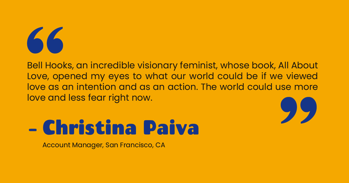 """""""Bell Hooks, an incredible visionary feminist, whose book, All About Love, opened my eyes to what our world could be if we viewed love as an intention and as an action. The world could use more love and less fear right now."""" - Christina Paiva, Account Manager, San Francisco, CA"""